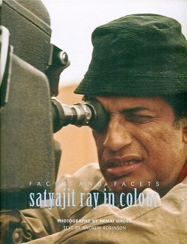 Faces and facets: Satyajit Ray in colour, photographs by Nemai Ghosh, text by Andrew Robinson