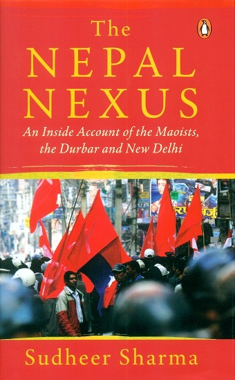 The Nepal nexus: an inside account of the Maoists, the Durbar and New Delhi, tr. from the Nepali by Sanjay Dhakal