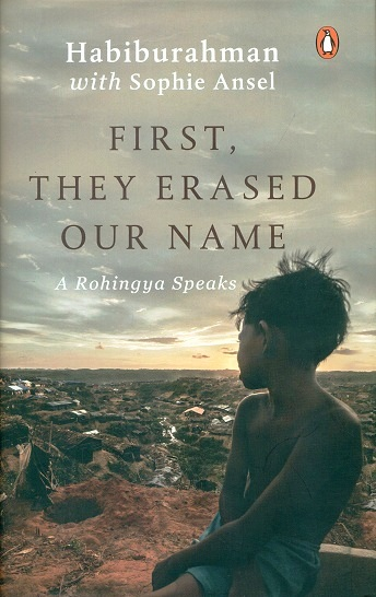First, they erased our name: a Rohingya speaks, by Habiburahman with Sophie Ansel,