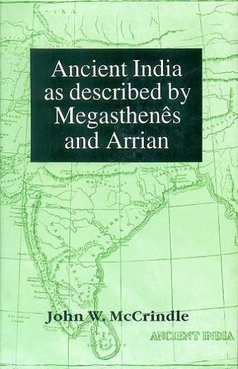 Ancient India as described by Megasthenes and Arrian: being  a translation of the fragment of the Indika of Megasthenes collected by Schwanbeck and of the first part of the ....