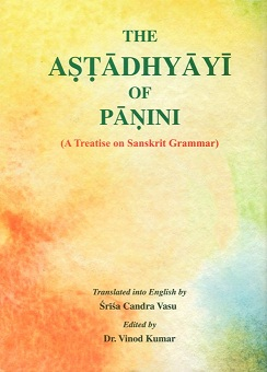 The Astadhyayi of Panini: a treatise on Sanskrit grammar, 2 vols. trans. into English by Srisa Candra Vasu, ed. by Vinod Kumar