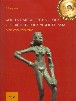Ancient metal technology and archaeology of South Asia: a Pan-Asian perspective