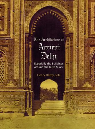 The architecture of ancient Delhi: especially the buildings around the Kutb Minar, ed. and rev. edn. by Henry Hardy Cole, introductory note by B.M. Pande.