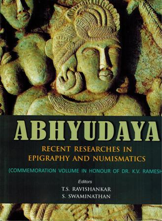 Abhyudaya: recent researches in epigraphy and numismatics (commemoration volume in honour of Dr. K.V. Ramesh), ed. by T.S. Ravishankar and S. Swaminathan