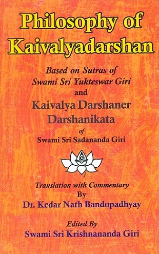 Philosophy of Kaivalyadarshan based on sutras of Swami Sri Yukteswar Giri and Kaivalya Darshaner Darshanikata of Swami Sri Sadananda Giri, tr. with comm. by Kedar Nath Bandopadhyay