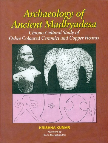 Archaeology of ancient Madhyadesa: chrono-cultural study of Ochre coloured ceramics and copper hoards, foreword by C. Margabandhu
