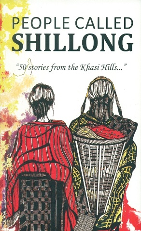 People called Shillong 50 stories from the Khasi Hills curated by Nisha Nair-Gupta, conceptualised by The People Place Project, initiated by Nishigandha Kerure