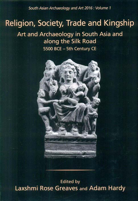 Religion, society, trade and kingship: art and archaeology in South Asia and along the Silk Road 5500 BCE - 5th centu...