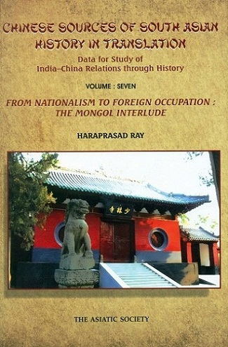 Chinese sources of South Asian history in translation: data  for study of India-China relations through history, Vol.7:  From nationalism to foreign occupation: the Mongol interlud