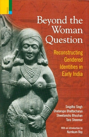 Beyond the woman question: reconstructing gendered identities in early India with an introd. by Kumkum Roy