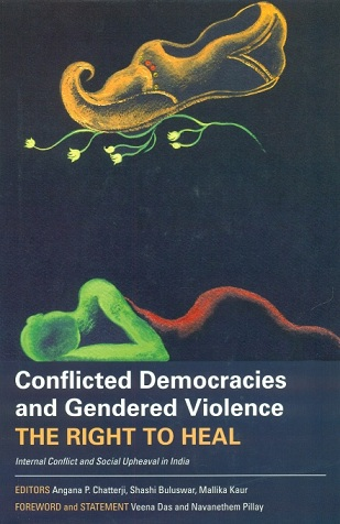 Conflicted democracies and gendered violence the right to heal, internal conflict and social upheaval in India: foreword by Veena das, ed. by Angana