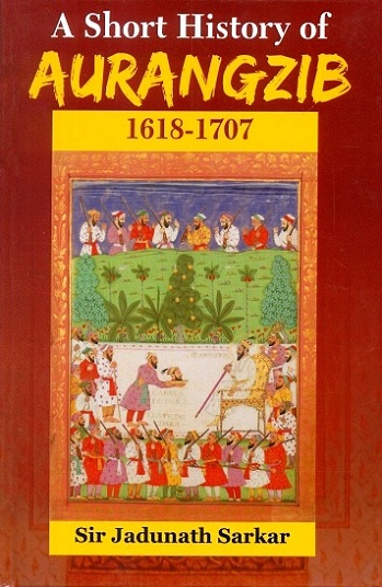 A short history of Aurangzib, 1618-1707