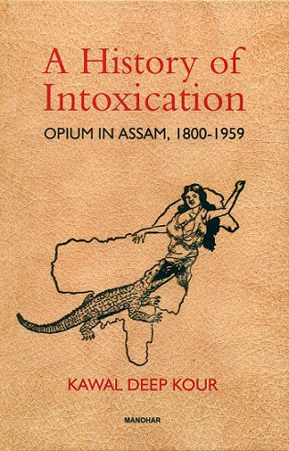 A history of intoxication: Opium in Assam, 1800-1959