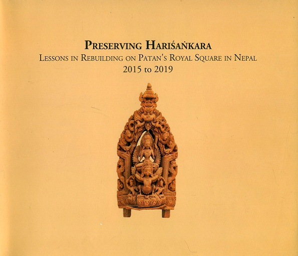 Preserving Harisankara: lessons in rebuilding on Patan's Royal Square in Nepal, 2015 to 2019, with contributions by Univ. of Applied Arts Vienna, Sujan Malla, Wolfgang Rang, Evan .